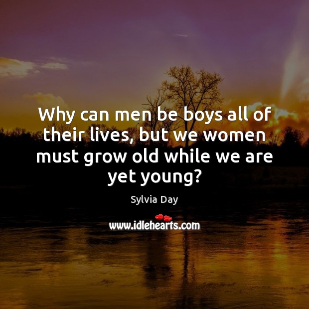 Why can men be boys all of their lives, but we women must grow old while we are yet young? Image
