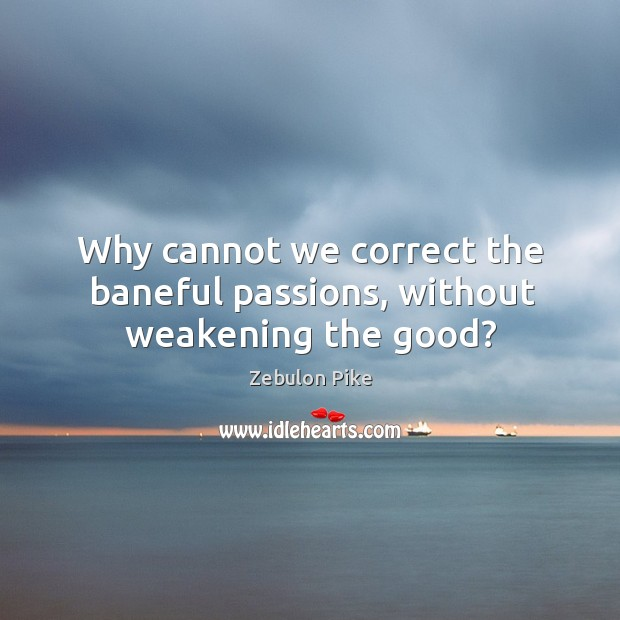 Why cannot we correct the baneful passions, without weakening the good? Zebulon Pike Picture Quote