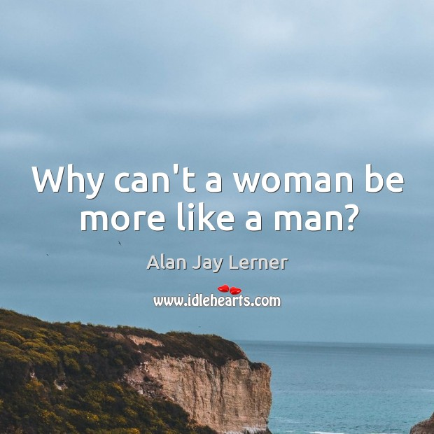 Why can't a woman be more like a man? Image