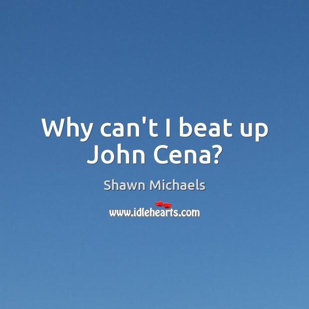 Image, Why can't I beat up John Cena?