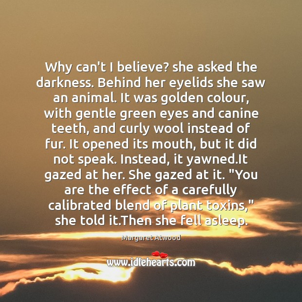 Why can't I believe? she asked the darkness. Behind her eyelids she Margaret Atwood Picture Quote