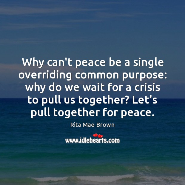 Why can't peace be a single overriding common purpose: why do we Rita Mae Brown Picture Quote