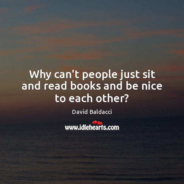 Why can't people just sit and read books and be nice to each other? David Baldacci Picture Quote