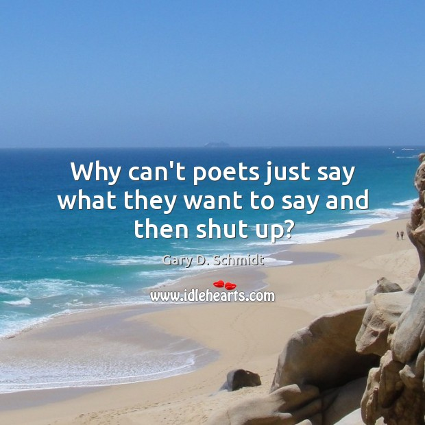 Why can't poets just say what they want to say and then shut up? Image
