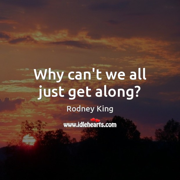 Why can't we all just get along? Rodney King Picture Quote
