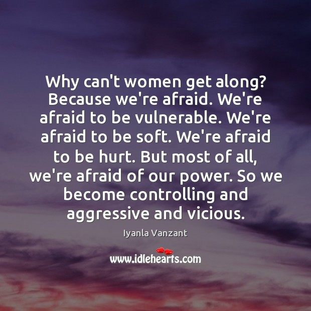 Why can't women get along? Because we're afraid. We're afraid to be Iyanla Vanzant Picture Quote