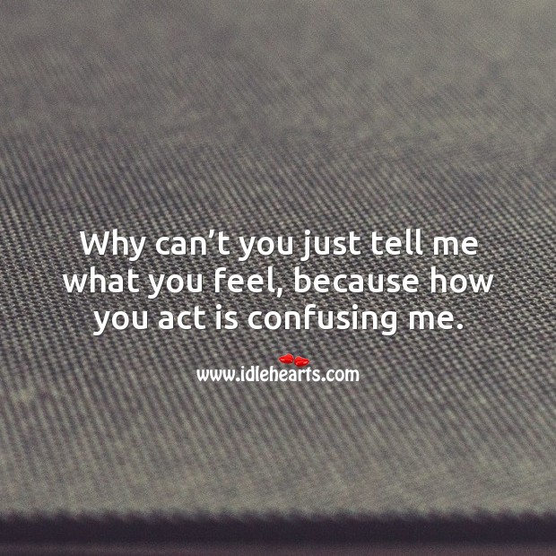 Why can't you just tell me what you feel, because how you act is confusing me. Image
