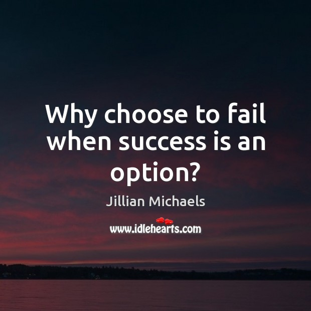 Why choose to fail when success is an option? Jillian Michaels Picture Quote