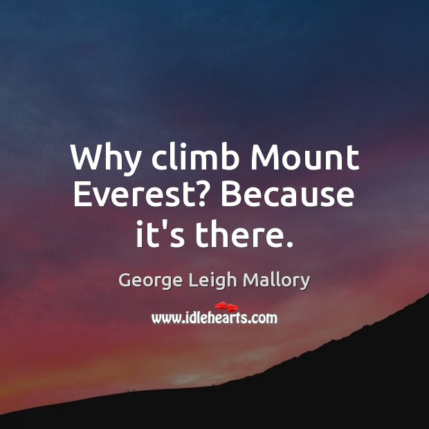 Why climb Mount Everest? Because it's there. Image