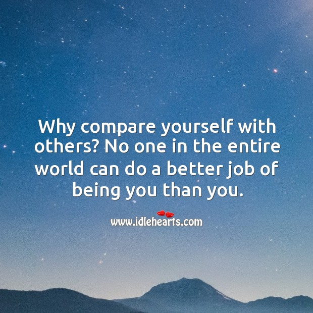 Why compare yourself with others? no one in the entire world can do a better job of being you than you. Image
