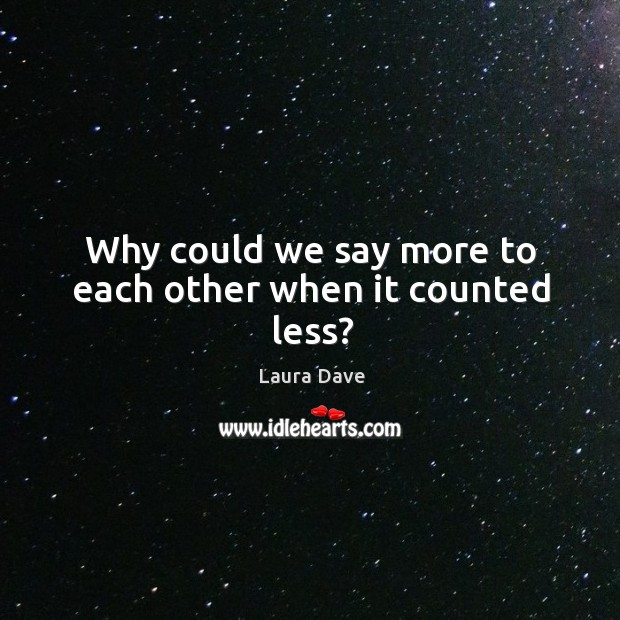 Why could we say more to each other when it counted less? Laura Dave Picture Quote