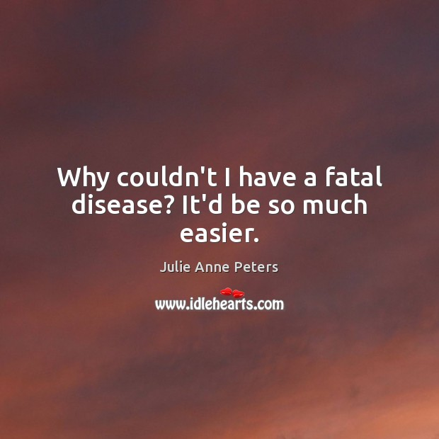 Why couldn't I have a fatal disease? It'd be so much easier. Julie Anne Peters Picture Quote