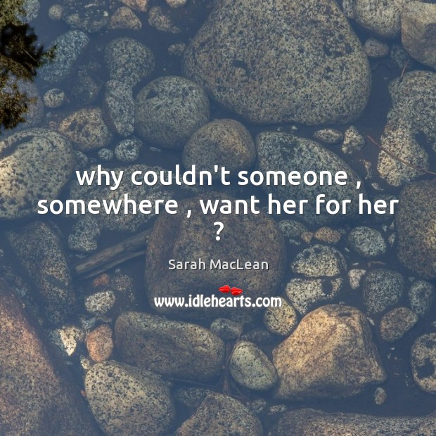 Why couldn't someone , somewhere , want her for her ? Sarah MacLean Picture Quote