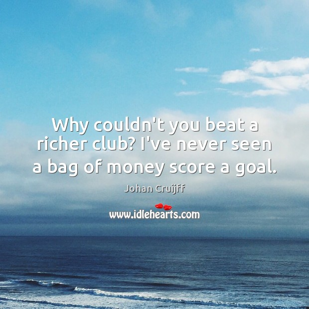 Why couldn't you beat a richer club? I've never seen a bag of money score a goal. Johan Cruijff Picture Quote