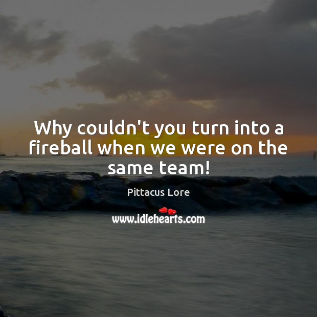 Why couldn't you turn into a fireball when we were on the same team! Pittacus Lore Picture Quote