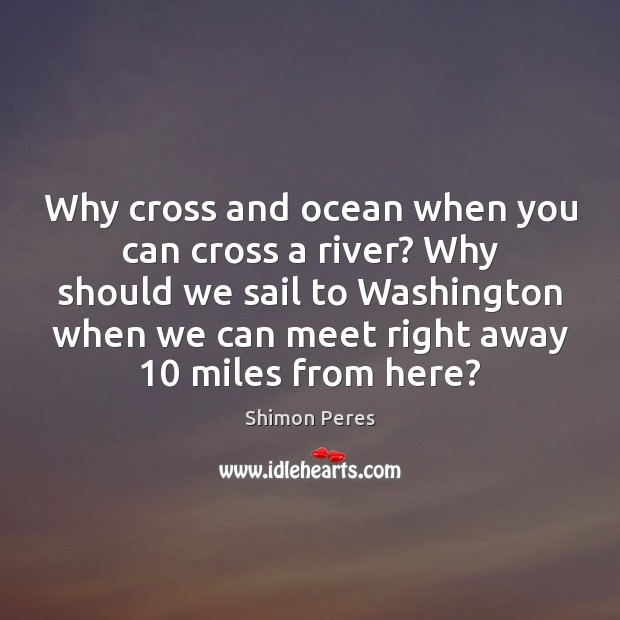 Why cross and ocean when you can cross a river? Why should Shimon Peres Picture Quote