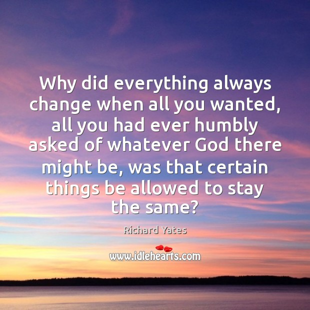 Why did everything always change when all you wanted, all you had Richard Yates Picture Quote