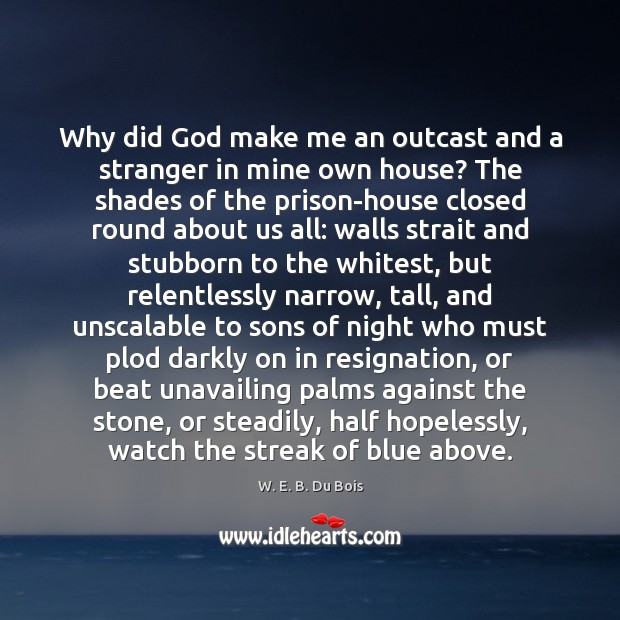 Why did God make me an outcast and a stranger in mine W. E. B. Du Bois Picture Quote