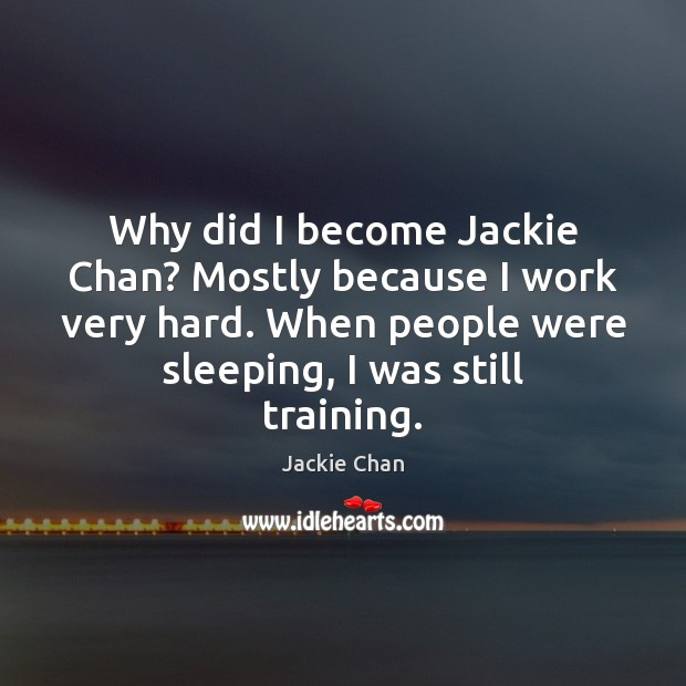 Why did I become Jackie Chan? Mostly because I work very hard. Image