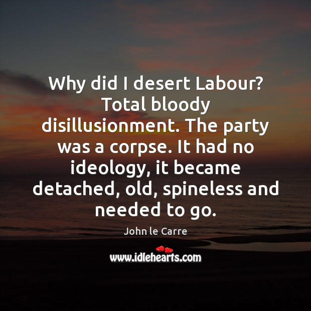 Why did I desert Labour? Total bloody disillusionment. The party was a Image