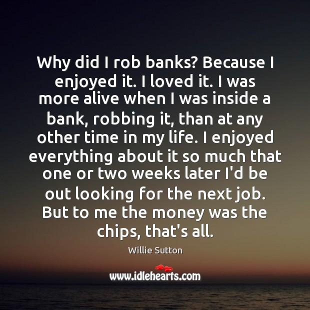 Why did I rob banks? Because I enjoyed it. I loved it. Image