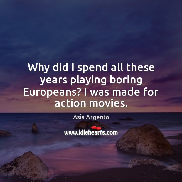 Image, Why did I spend all these years playing boring Europeans? I was made for action movies.