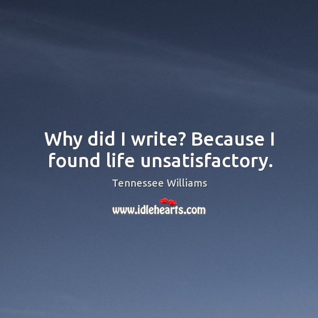 Image, Why did I write? because I found life unsatisfactory.
