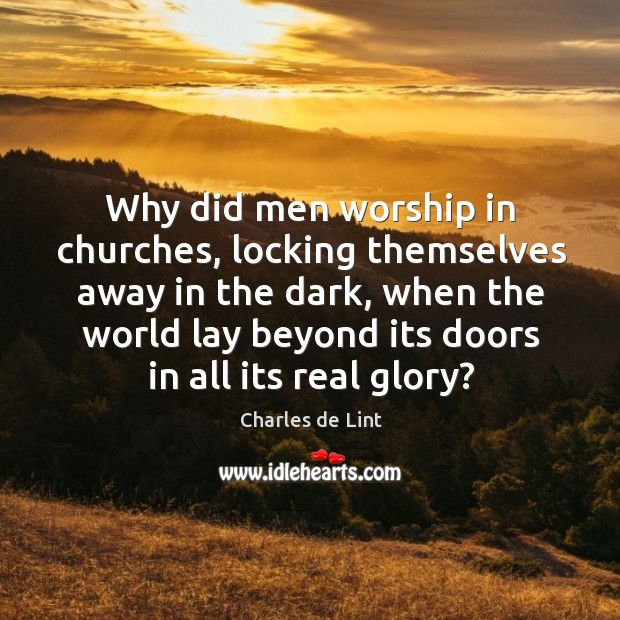 Image, Why did men worship in churches, locking themselves away in the dark