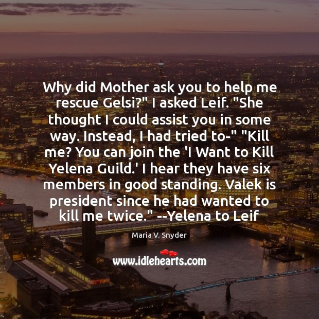 """Why did Mother ask you to help me rescue Gelsi?"""" I asked Maria V. Snyder Picture Quote"""