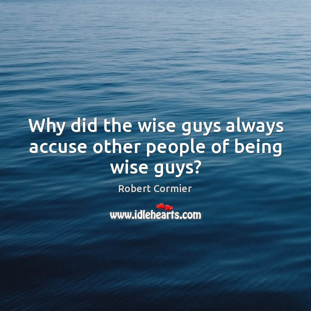 Why did the wise guys always accuse other people of being wise guys? Image