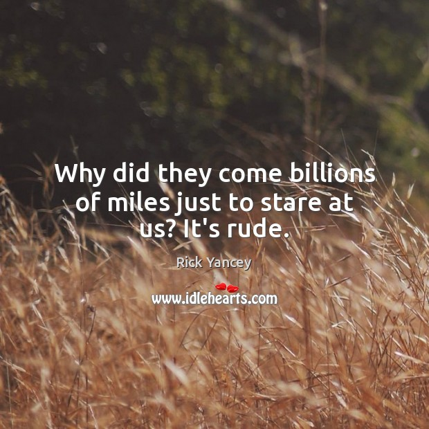 Why did they come billions of miles just to stare at us? It's rude. Image