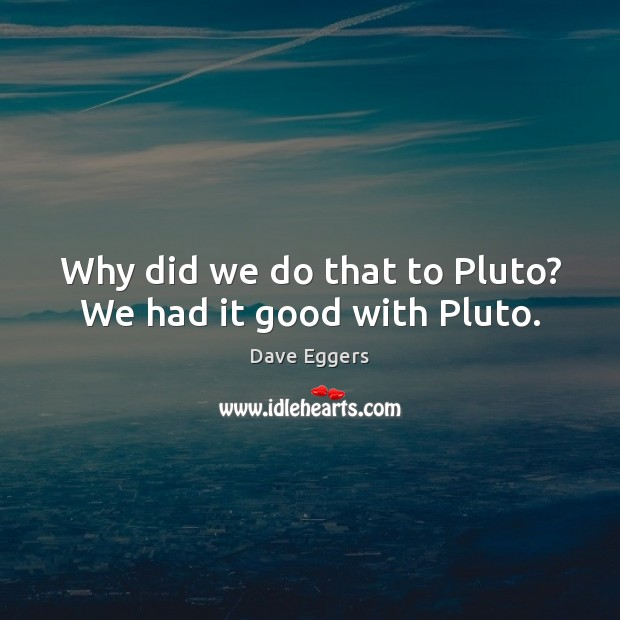 Image, Why did we do that to Pluto? We had it good with Pluto.