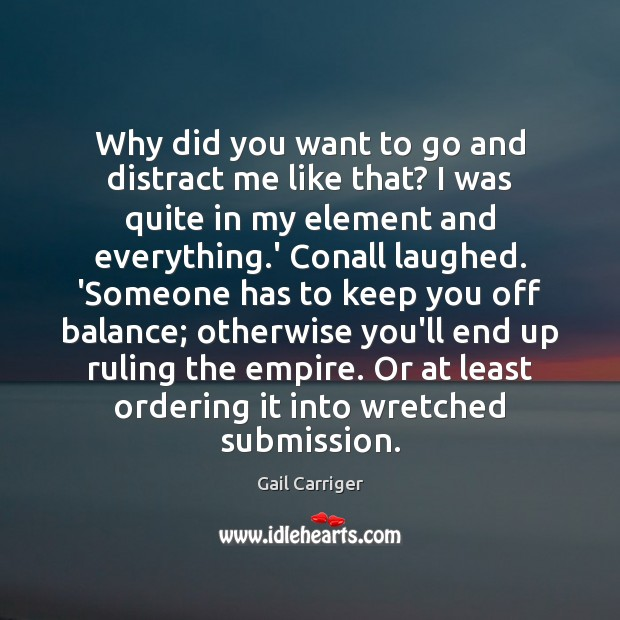 Why did you want to go and distract me like that? I Gail Carriger Picture Quote