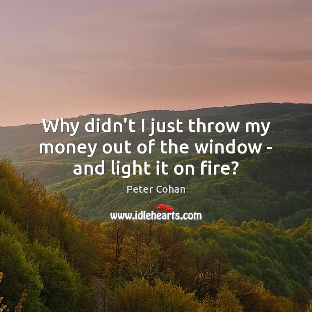 Why didn't I just throw my money out of the window – and light it on fire? Image