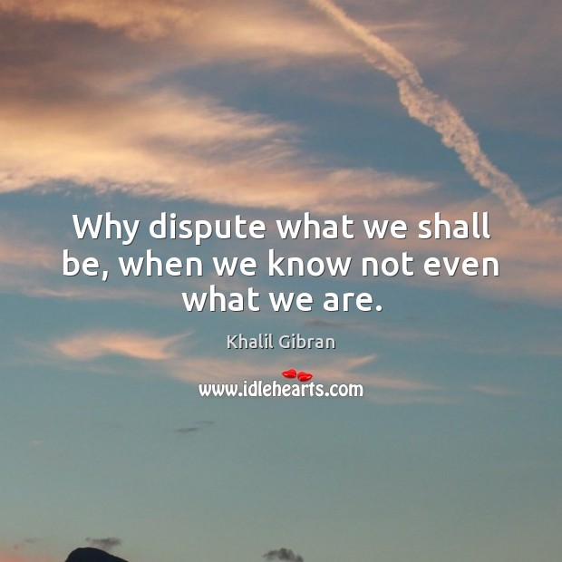 Why dispute what we shall be, when we know not even what we are. Khalil Gibran Picture Quote