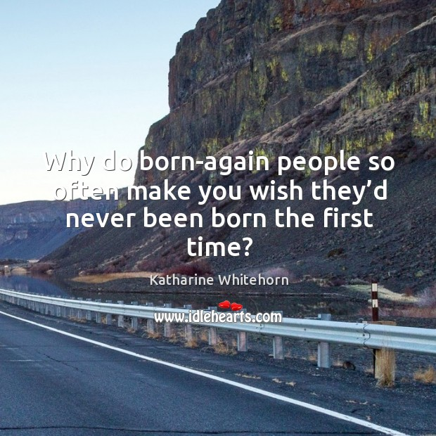 Why do born-again people so often make you wish they'd never been born the first time? Image