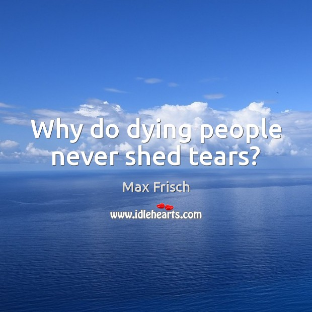 Why do dying people never shed tears? Max Frisch Picture Quote
