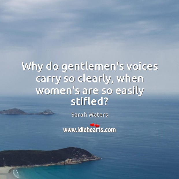 Why do gentlemen's voices carry so clearly, when women's are so easily stifled? Sarah Waters Picture Quote