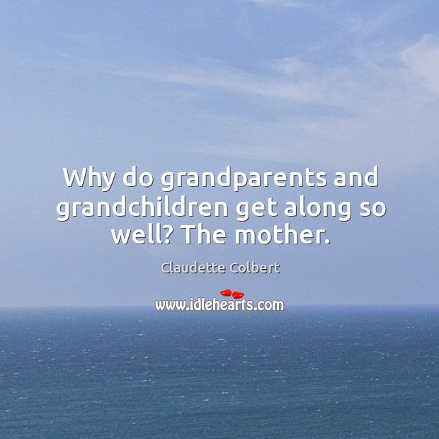 Why do grandparents and grandchildren get along so well? the mother. Claudette Colbert Picture Quote