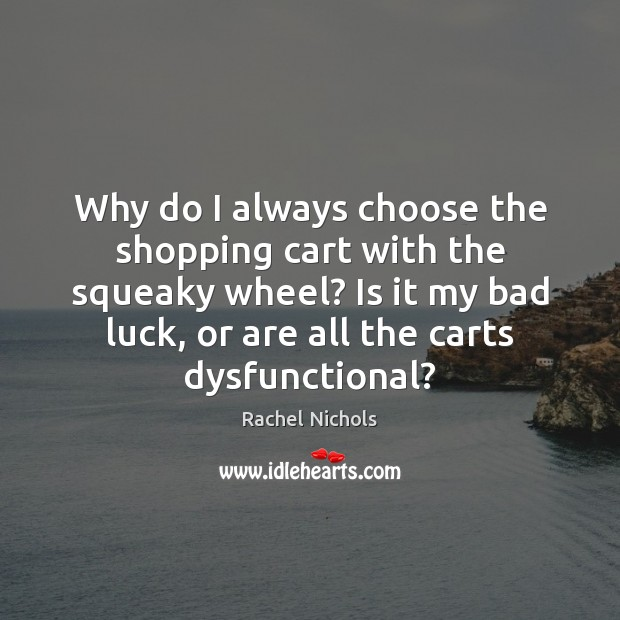 Why do I always choose the shopping cart with the squeaky wheel? Rachel Nichols Picture Quote