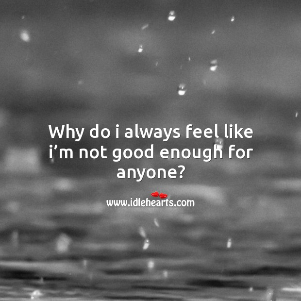 Why do I always feel like I'm not good enough for anyone? Image