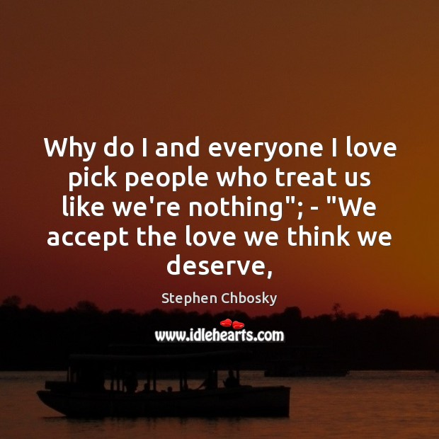 Why do I and everyone I love pick people who treat us Stephen Chbosky Picture Quote