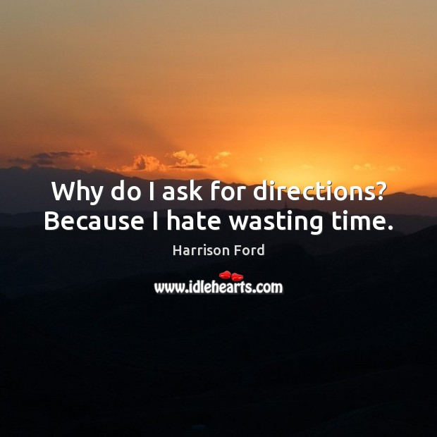 Image, Why do I ask for directions? Because I hate wasting time.