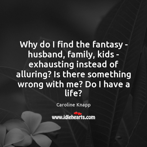 Why do I find the fantasy – husband, family, kids – exhausting Caroline Knapp Picture Quote