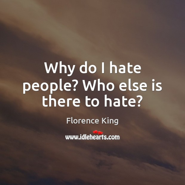 Why do I hate people? Who else is there to hate? Florence King Picture Quote