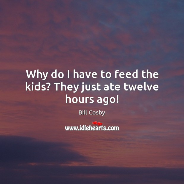 Why do I have to feed the kids? They just ate twelve hours ago! Image