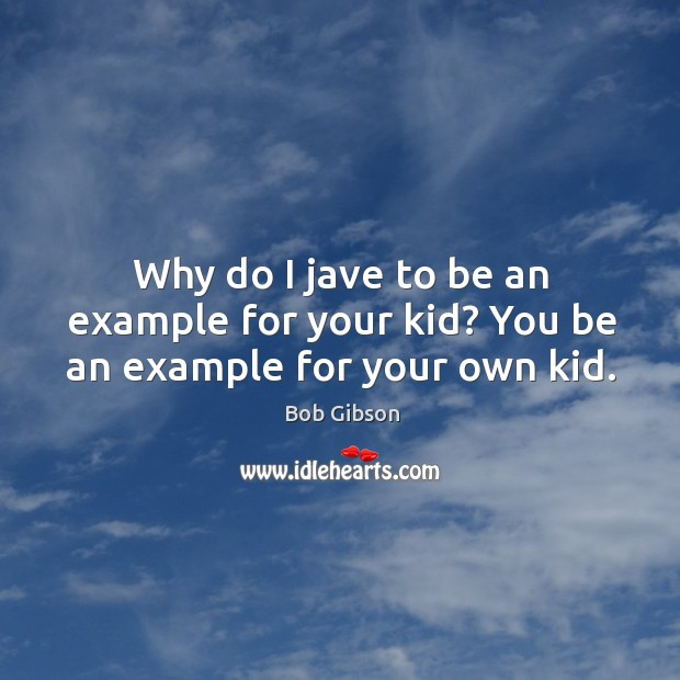 Image, Why do I jave to be an example for your kid? you be an example for your own kid.