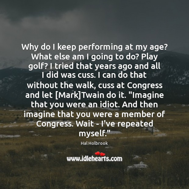 Why do I keep performing at my age? What else am I Hal Holbrook Picture Quote