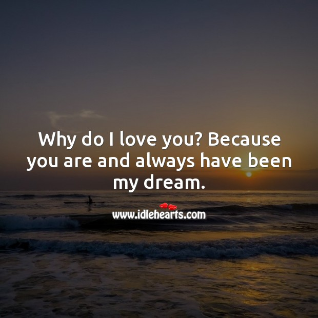 Image, Why do I love you? Because you are and always have been my dream.