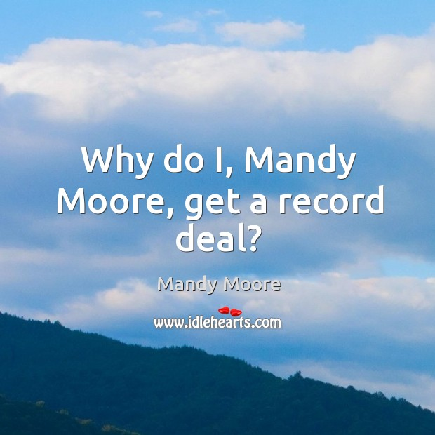 Why do I, Mandy Moore, get a record deal? Image